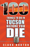 100 Things to Do in Tucson Before You Die book by Clark Norton
